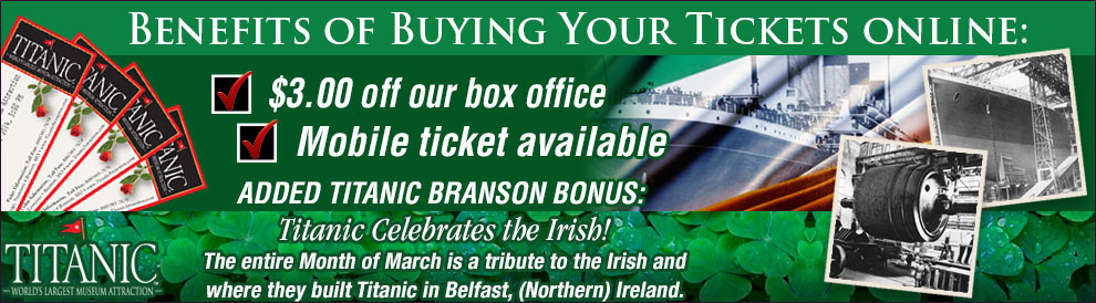 Benefits of buying your Titanic Branson Tickets online: Titanic Celebrates the Irish!  The entire Month of March is a tribute to the Irish and where they built Titanic in Belfast, (Northern) Ireland.